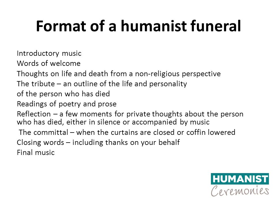 Format of a humanist funeral Introductory music Words of welcome Thoughts on life and death from a non-religious perspective The tribute – an outline of the life and personality of the person who has died Readings of poetry and prose Reflection – a few moments for private thoughts about the person who has died, either in silence or accompanied by music The committal – when the curtains are closed or coffin lowered Closing words – including thanks on your behalf Final music