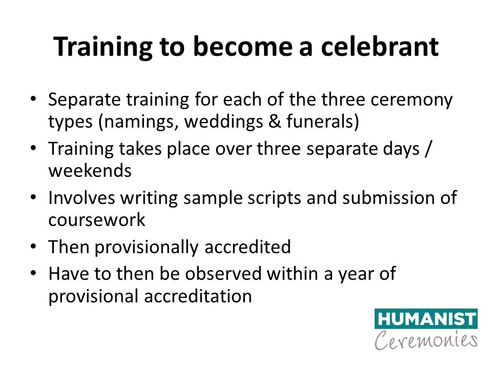 Training to become a celebrant Separate training for each of the three ceremony types (namings, weddings & funerals) Training takes place over three separate days / weekends Involves writing sample scripts and submission of coursework Then provisionally accredited Have to then be observed within a year of provisional accreditation