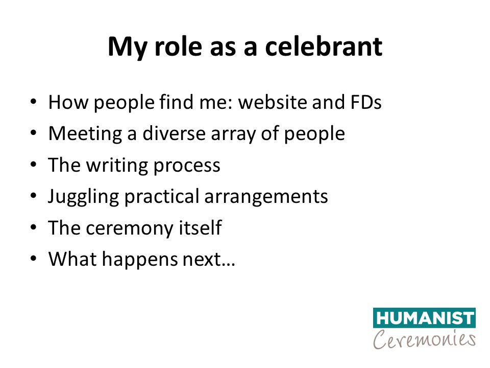 My role as a celebrant How people find me: website and FDs Meeting a diverse array of people The writing process Juggling practical arrangements The ceremony itself What happens next…
