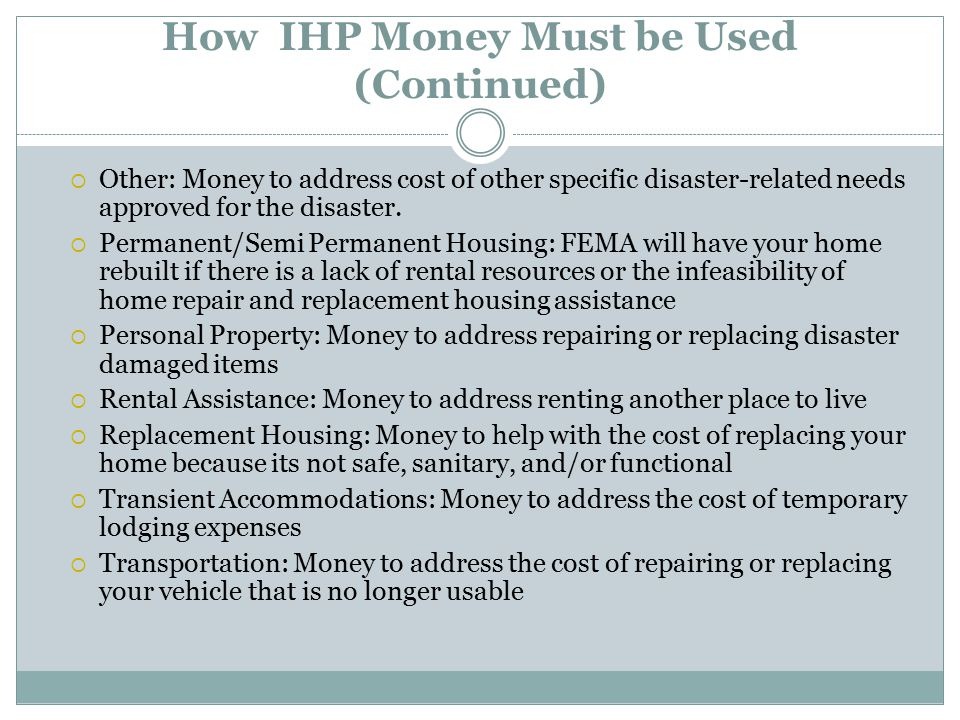 How IHP Money Must be Used (Continued)  Other: Money to address cost of other specific disaster-related needs approved for the disaster.