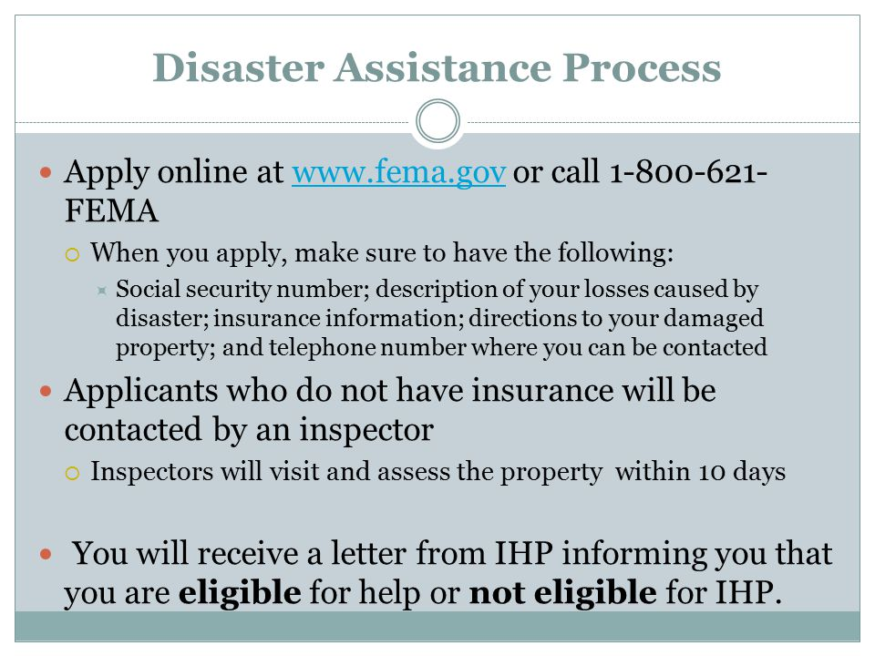 Disaster Assistance Process Apply online at www.fema.gov or call 1-800-621- FEMAwww.fema.gov  When you apply, make sure to have the following:  Social security number; description of your losses caused by disaster; insurance information; directions to your damaged property; and telephone number where you can be contacted Applicants who do not have insurance will be contacted by an inspector  Inspectors will visit and assess the property within 10 days You will receive a letter from IHP informing you that you are eligible for help or not eligible for IHP.