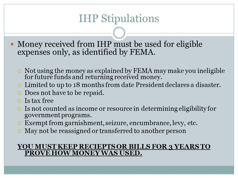 IHP Stipulations Money received from IHP must be used for eligible expenses only, as identified by FEMA.