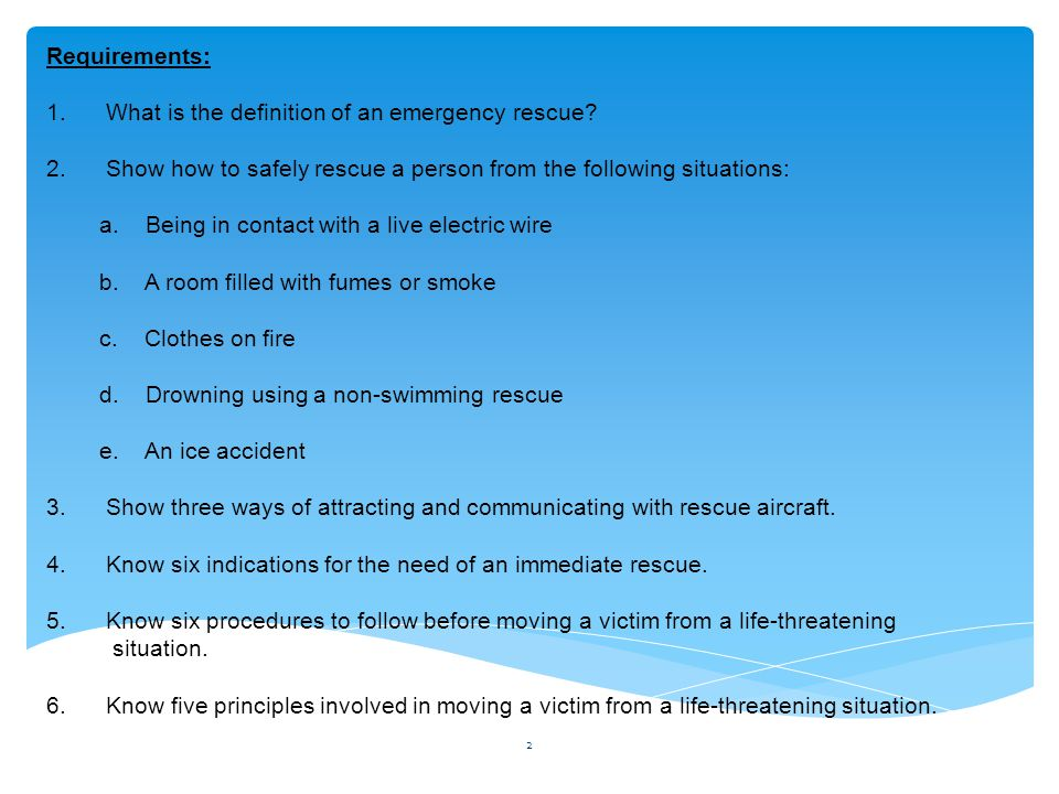 Requirements: 1. What is the definition of an emergency rescue? 2. Show how to safely rescue a person from the following situations: a. Being in conta