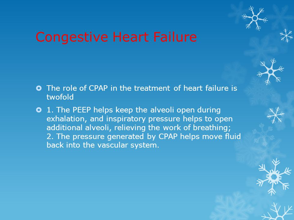 Congestive Heart Failure  The role of CPAP in the treatment of heart failure is twofold  1. The PEEP helps keep the alveoli open during exhalation,