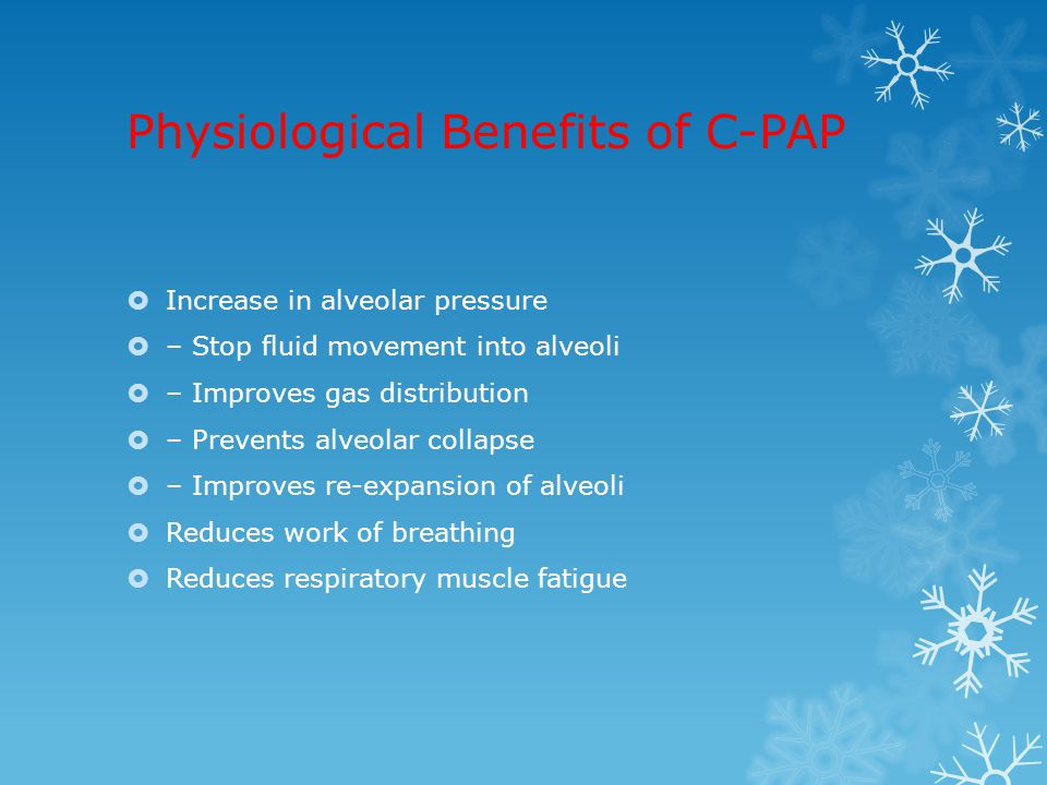Physiological Benefits of C-PAP  Increase in alveolar pressure  – Stop fluid movement into alveoli  – Improves gas distribution  – Prevents alveol