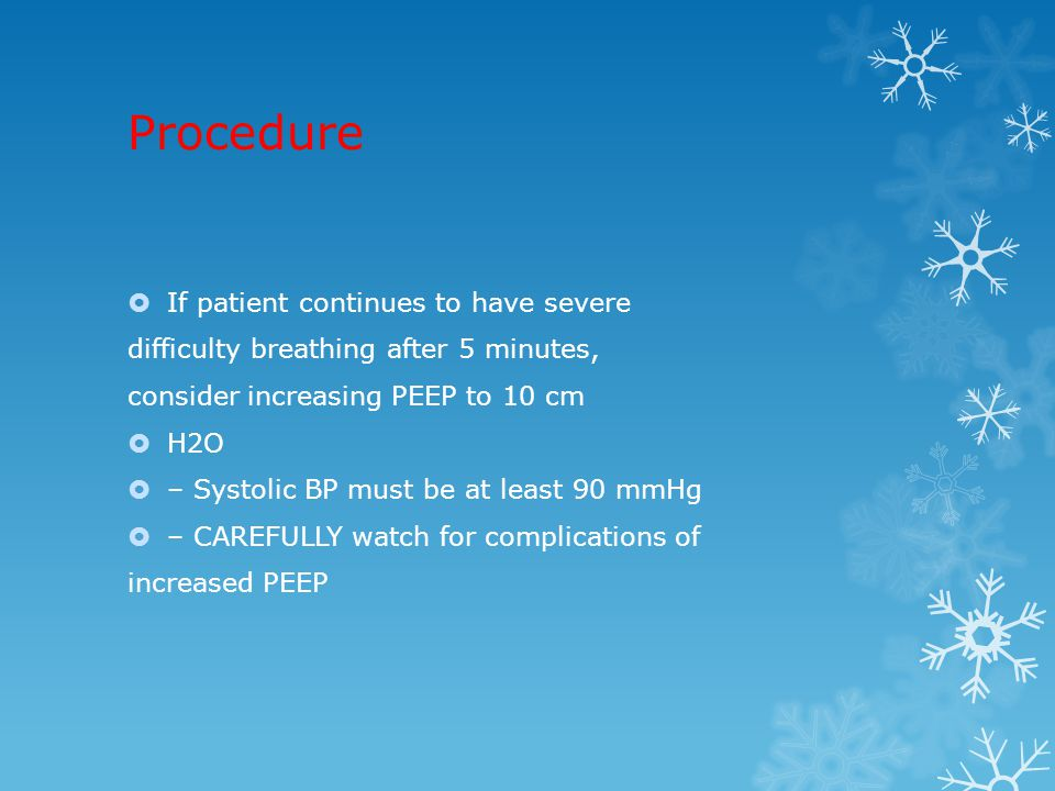Procedure  If patient continues to have severe difficulty breathing after 5 minutes, consider increasing PEEP to 10 cm  H2O  – Systolic BP must be