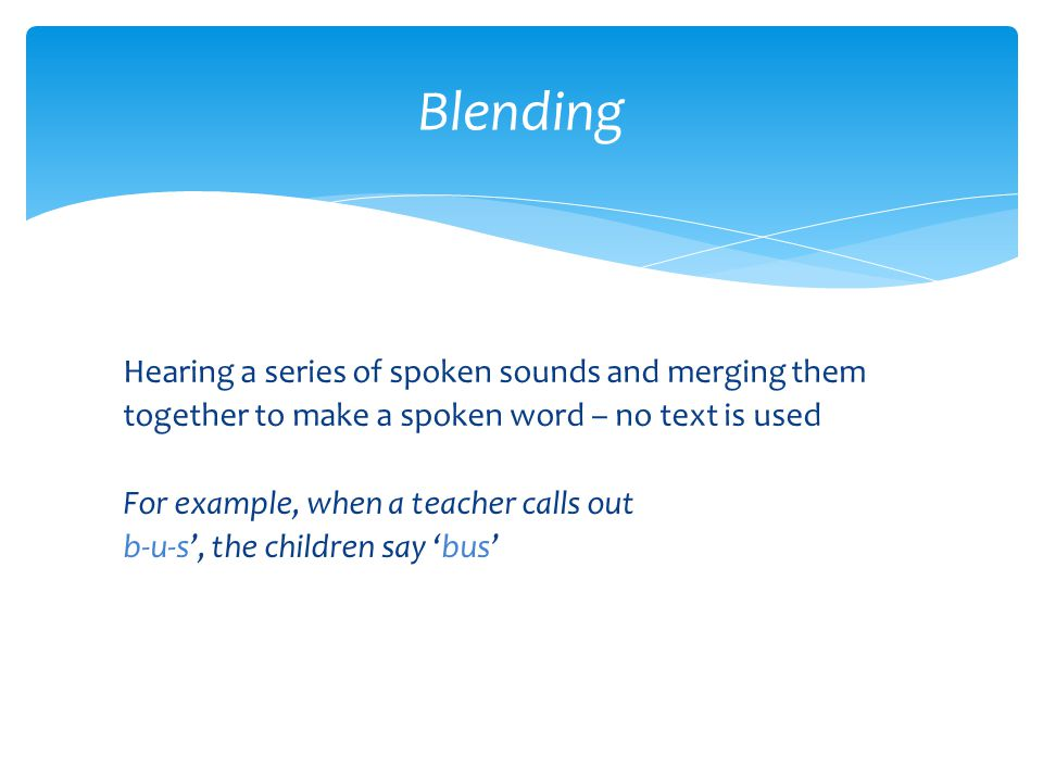 Hearing a series of spoken sounds and merging them together to make a spoken word – no text is used For example, when a teacher calls out b-u-s', the