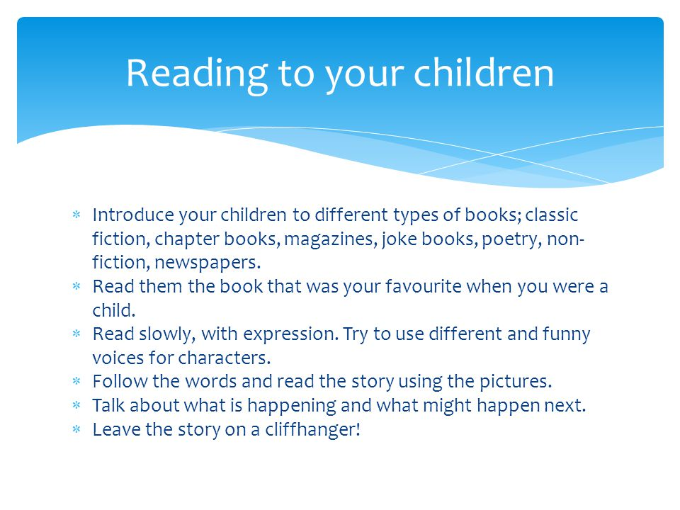  Introduce your children to different types of books; classic fiction, chapter books, magazines, joke books, poetry, non- fiction, newspapers.  Read