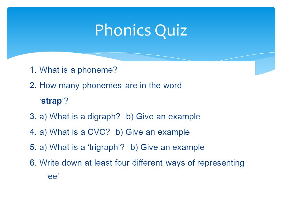 1. What is a phoneme? 2. How many phonemes are in the word 'strap'? 3. a) What is a digraph? b) Give an example 4. a) What is a CVC? b) Give an exampl