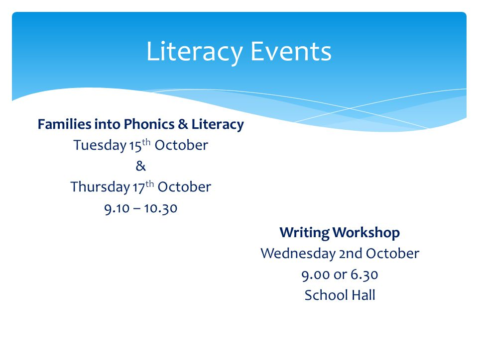 Literacy Events Writing Workshop Wednesday 2nd October 9.00 or 6.30 School Hall Families into Phonics & Literacy Tuesday 15 th October & Thursday 17 t