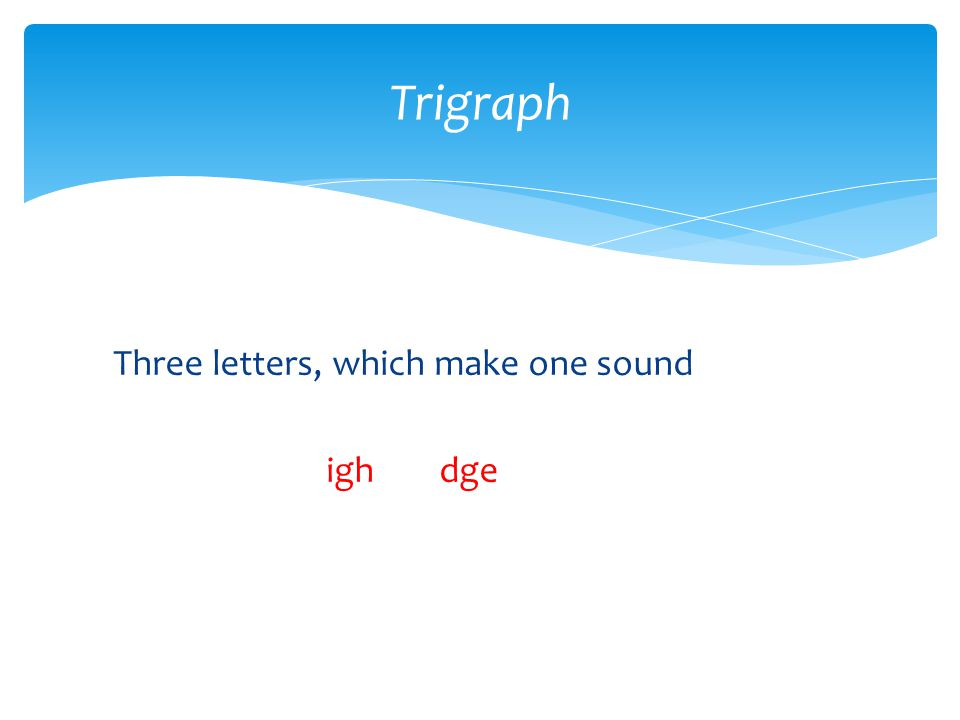 Three letters, which make one sound igh dge Trigraph