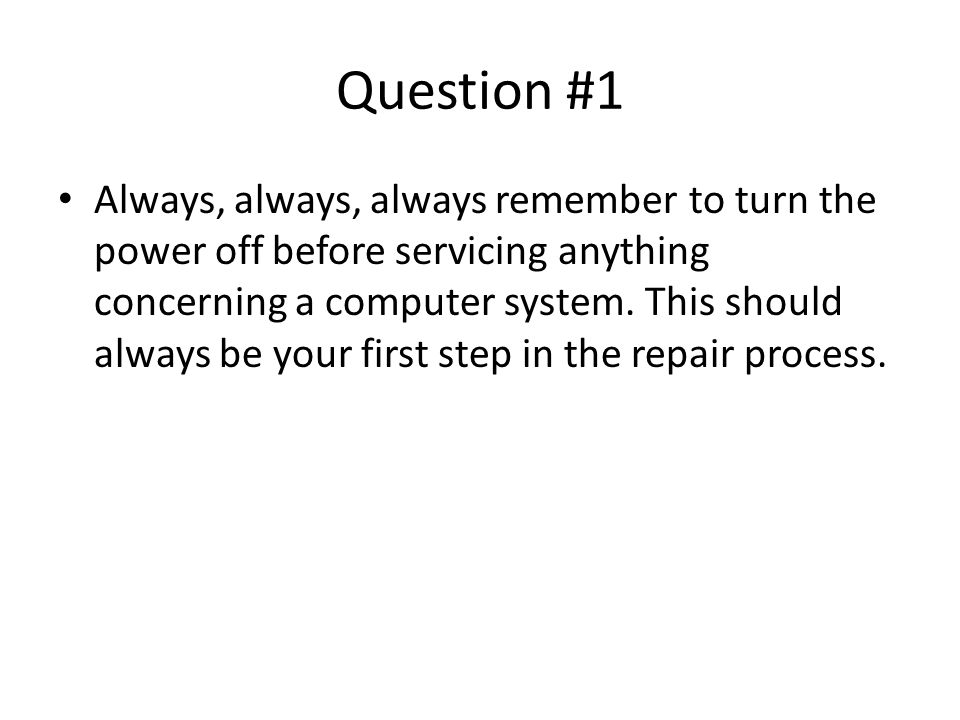 Question #1 Always, always, always remember to turn the power off before servicing anything concerning a computer system.