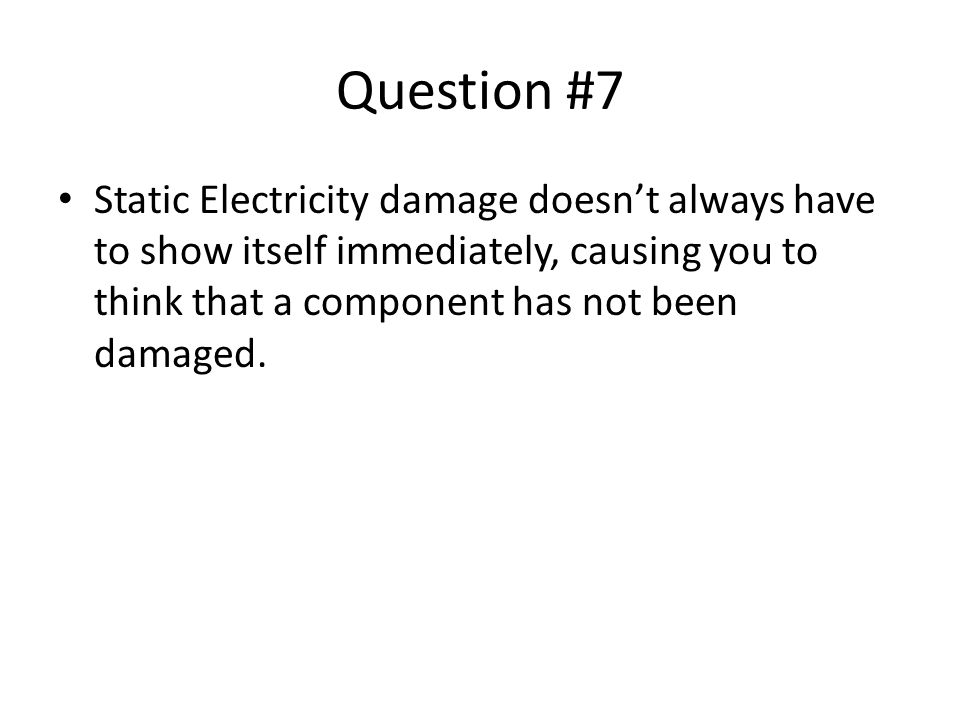 Question #7 Static Electricity damage doesn't always have to show itself immediately, causing you to think that a component has not been damaged.