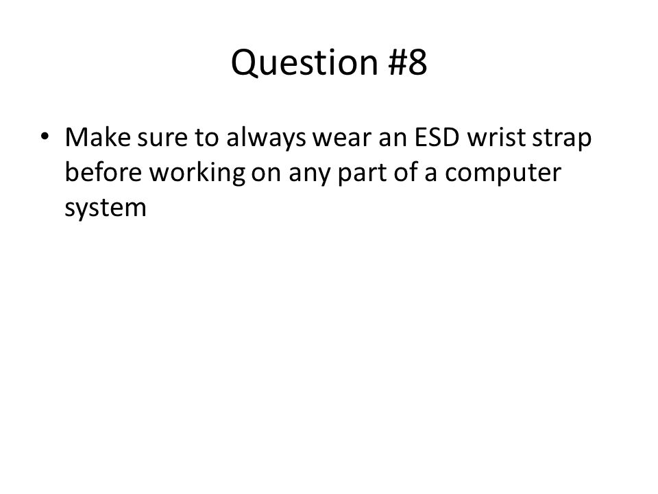 Question #8 Make sure to always wear an ESD wrist strap before working on any part of a computer system