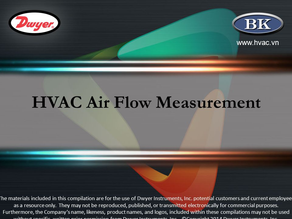 www.hvac.vn HVAC Air Flow Measurement The materials included in this compilation are for the use of Dwyer Instruments, Inc. potential customers and cu