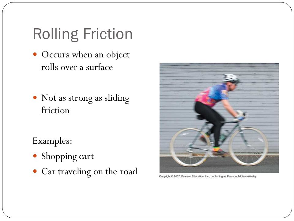 Rolling Friction Occurs when an object rolls over a surface Not as strong as sliding friction Examples: Shopping cart Car traveling on the road
