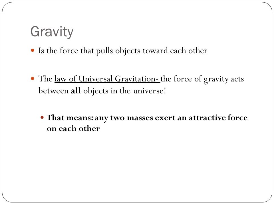 Gravity Is the force that pulls objects toward each other The law of Universal Gravitation- the force of gravity acts between all objects in the universe.
