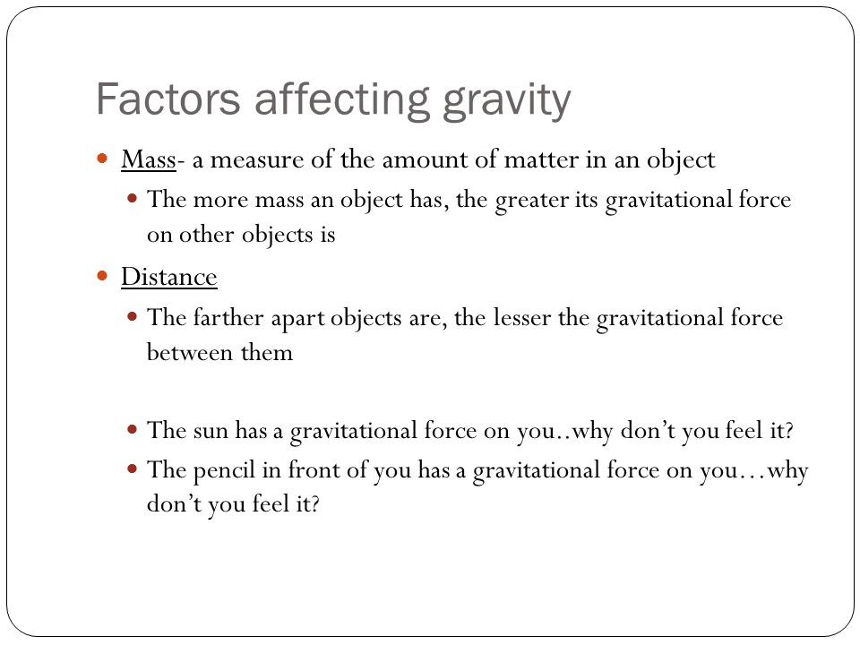 Factors affecting gravity Mass- a measure of the amount of matter in an object The more mass an object has, the greater its gravitational force on other objects is Distance The farther apart objects are, the lesser the gravitational force between them The sun has a gravitational force on you..why don't you feel it.