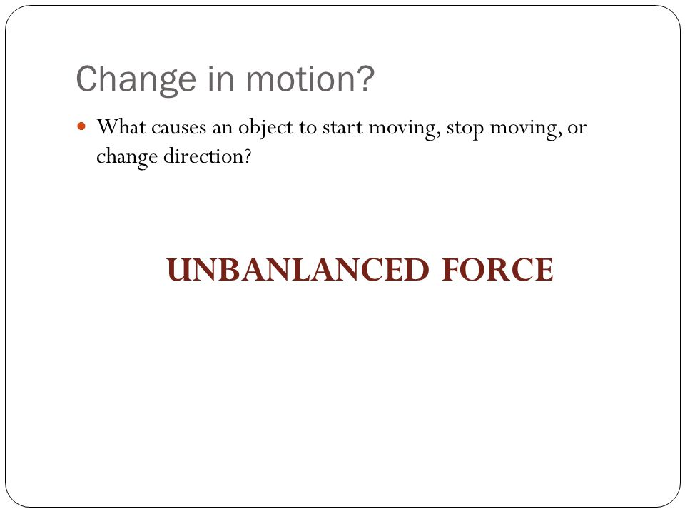 Change in motion.What causes an object to start moving, stop moving, or change direction.
