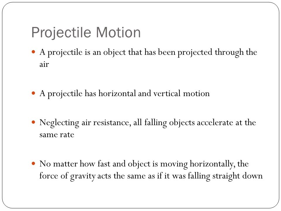 Projectile Motion A projectile is an object that has been projected through the air A projectile has horizontal and vertical motion Neglecting air resistance, all falling objects accelerate at the same rate No matter how fast and object is moving horizontally, the force of gravity acts the same as if it was falling straight down