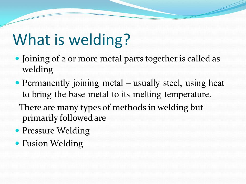 What is welding? Joining of 2 or more metal parts together is called as welding Permanently joining metal – usually steel, using heat to bring the bas