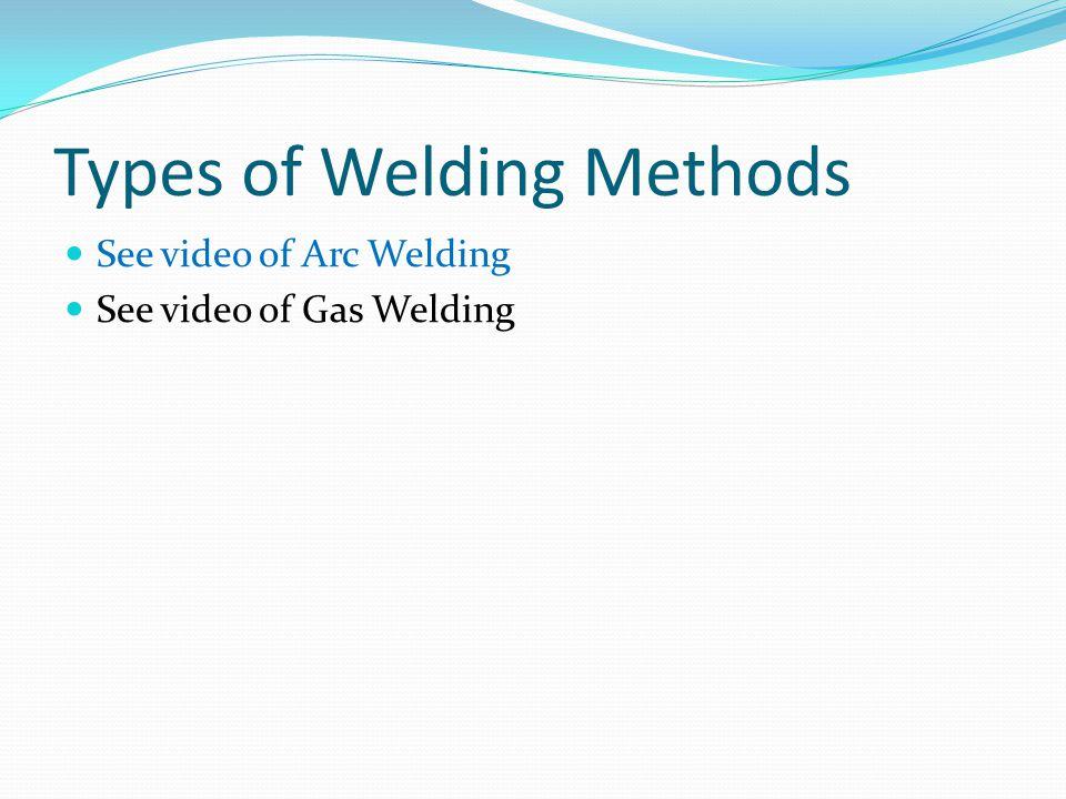 Types of Welding Methods See video of Arc Welding See video of Gas Welding