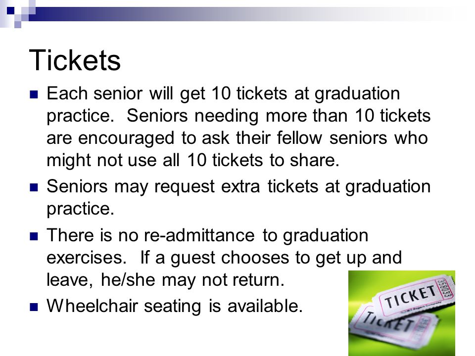 Tickets Each senior will get 10 tickets at graduation practice. Seniors needing more than 10 tickets are encouraged to ask their fellow seniors who mi