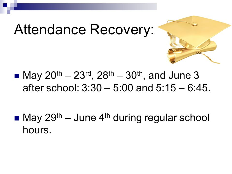 Attendance Recovery: May 20 th – 23 rd, 28 th – 30 th, and June 3 after school: 3:30 – 5:00 and 5:15 – 6:45. May 29 th – June 4 th during regular scho