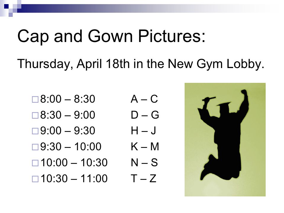 Cap and Gown Pictures: Thursday, April 18th in the New Gym Lobby.  8:00 – 8:30A – C  8:30 – 9:00D – G  9:00 – 9:30H – J  9:30 – 10:00K – M  10:00