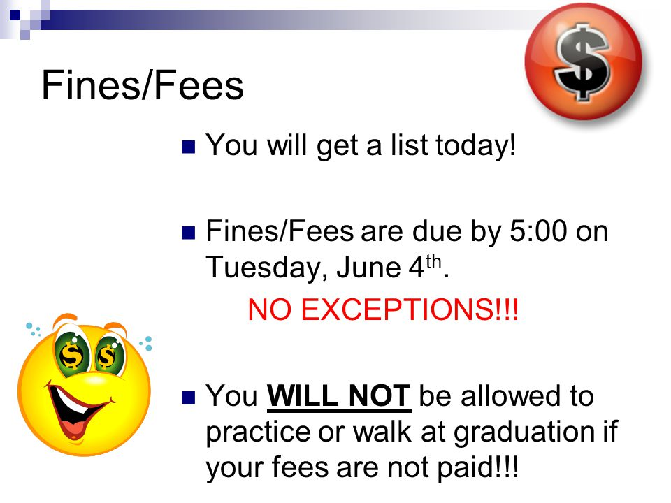 Fines/Fees You will get a list today! Fines/Fees are due by 5:00 on Tuesday, June 4 th. NO EXCEPTIONS!!! You WILL NOT be allowed to practice or walk a