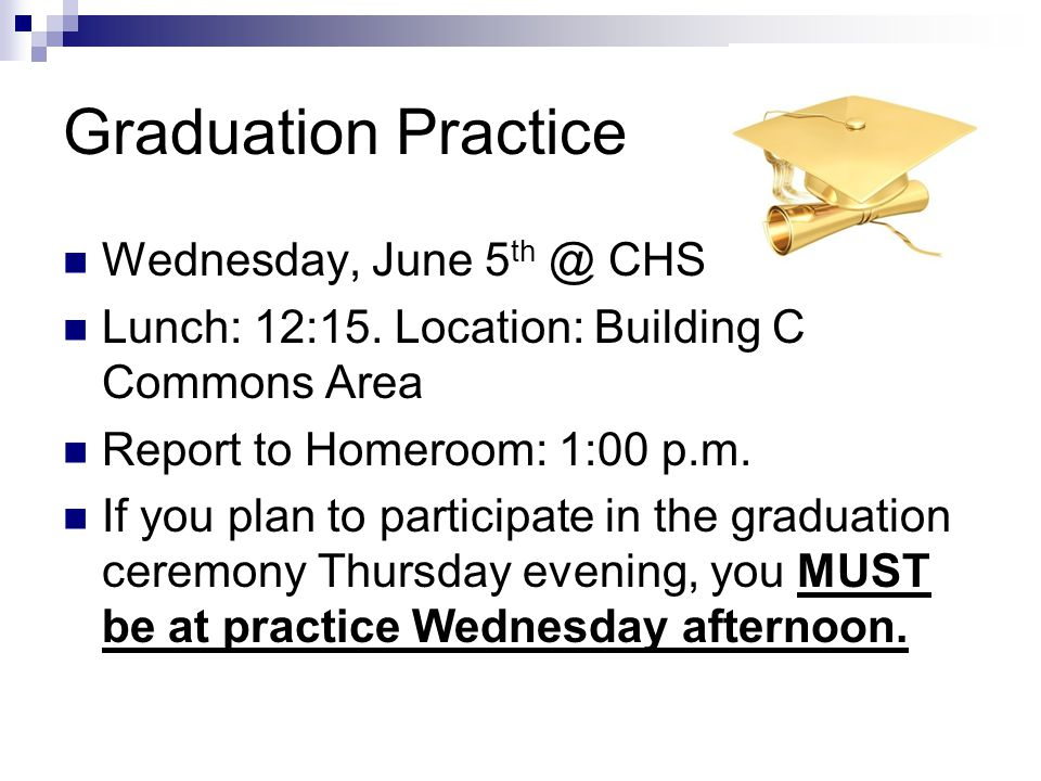 Graduation Practice Wednesday, June 5 th @ CHS Lunch: 12:15. Location: Building C Commons Area Report to Homeroom: 1:00 p.m. If you plan to participat
