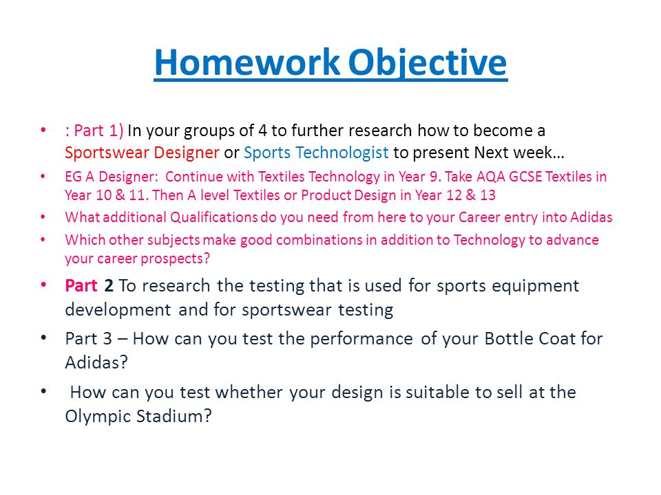 Homework Objective : Part 1) In your groups of 4 to further research how to become a Sportswear Designer or Sports Technologist to present Next week… EG A Designer: Continue with Textiles Technology in Year 9.