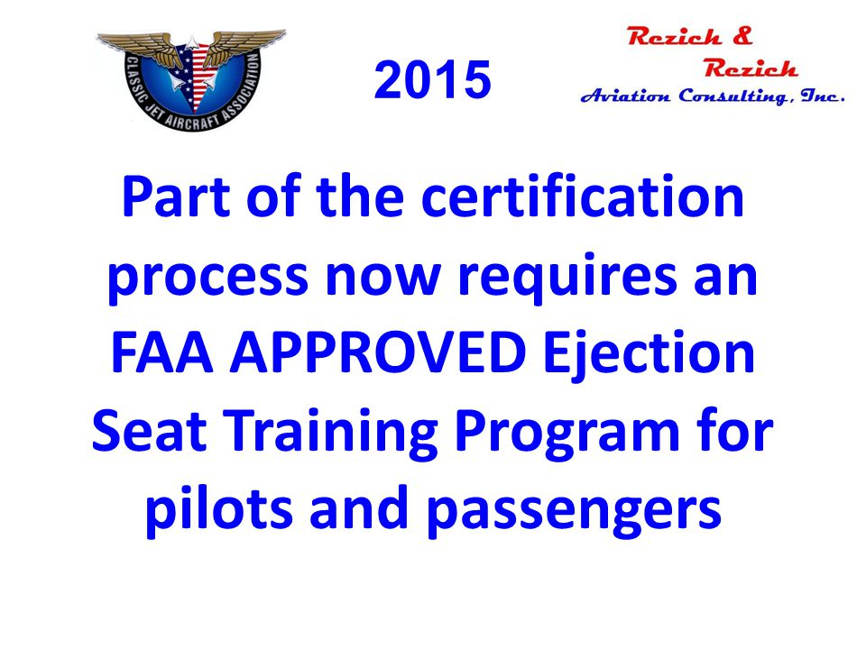 2015 Part of the certification process now requires an FAA APPROVED Ejection Seat Training Program for pilots and passengers