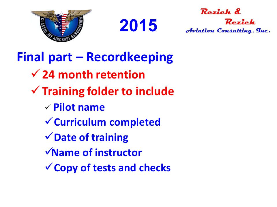 2015 Final part – Recordkeeping 24 month retention Training folder to include Pilot name Curriculum completed Date of training Name of instructor Copy
