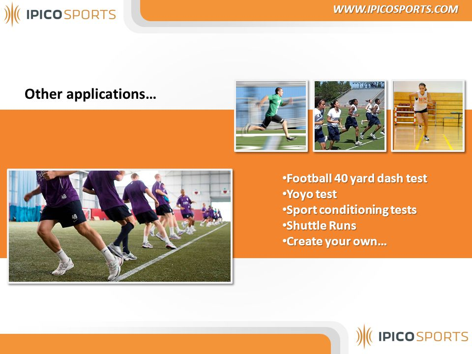 Other applications… Football 40 yard dash test Football 40 yard dash test Yoyo test Yoyo test Sport conditioning tests Sport conditioning tests Shuttle Runs Shuttle Runs Create your own… Create your own… WWW.IPICOSPORTS.COM WWW.IPICOSPORTS.COM