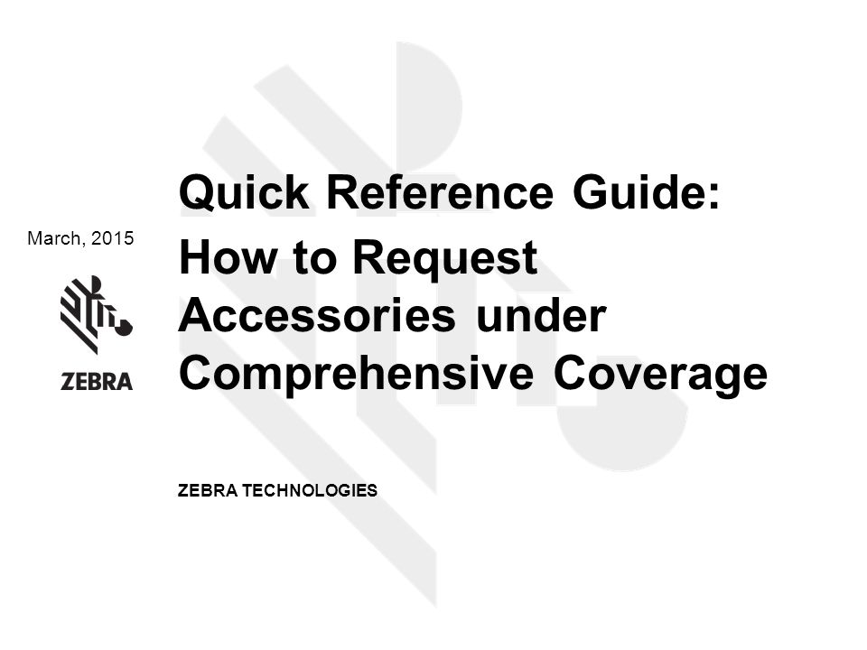 March, 2015 Quick Reference Guide: How to Request Accessories under Comprehensive Coverage ZEBRA TECHNOLOGIES