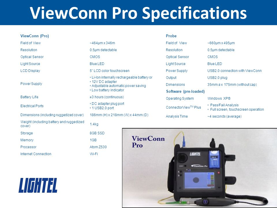 ViewConn Pro Specifications ViewConn (Pro) Field of View~464μm x 346m Resolution0.5μm detectable Optical SensorCMOS Light SourceBlue LED LCD Display5 LCD color touchscreen Power Supply ◦ Li-Ion internally rechargeable battery or ◦ 12V DC adapter ◦ Adjustable automatic power saving ◦ Low battery indicator Battery Life≥3 hours (continuous) Electrical Ports ◦ DC adapter plug port ◦ 1 USB2.0 port Dimensions (including ruggedized cover)186mm (H) x 218mm (W) x 44mm (D) Weight (including battery and ruggedized cover) 1.4kg Storage8GB SSD Memory1GB ProcessorAtom Z530 Internet ConnectionWi-Fi Probe Field of View~660μm x 495μm Resolution0.5μm detectable Optical SensorCMOS Light SourceBlue LED Power SupplyUSB2.0 connection with ViewConn OutputUSB2.0 plug Dimensions35mm ø x 175mm (without cap) Software (pre-loaded) Operating SystemWindows XP® ConnectorView TM Plus ◦ Pass/Fail Analysis ◦ Full screen, touchscreen operation Analysis Time~4 seconds (average)