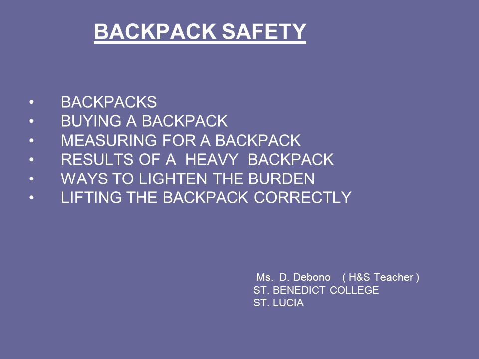 BACKPACK SAFETY BACKPACKS BUYING A BACKPACK MEASURING FOR A BACKPACK RESULTS OF A HEAVY BACKPACK WAYS TO LIGHTEN THE BURDEN LIFTING THE BACKPACK CORRECTLY Ms.