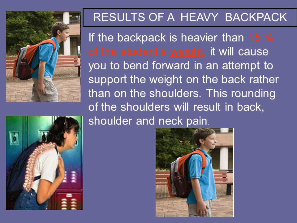 If the backpack is heavier than 15 % of the student's weight, it will cause you to bend forward in an attempt to support the weight on the back rather than on the shoulders.