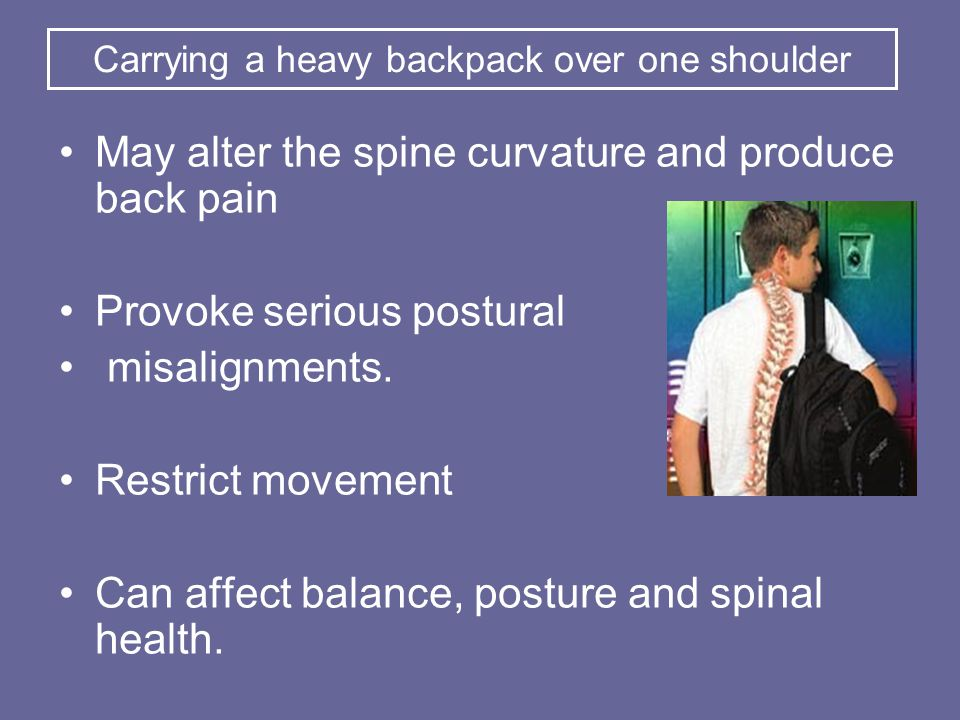 May alter the spine curvature and produce back pain Provoke serious postural misalignments.