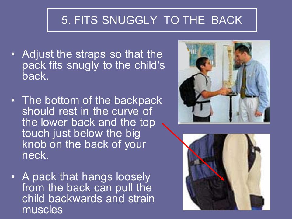 5. FITS SNUGGLY TO THE BACK Adjust the straps so that the pack fits snugly to the child s back.
