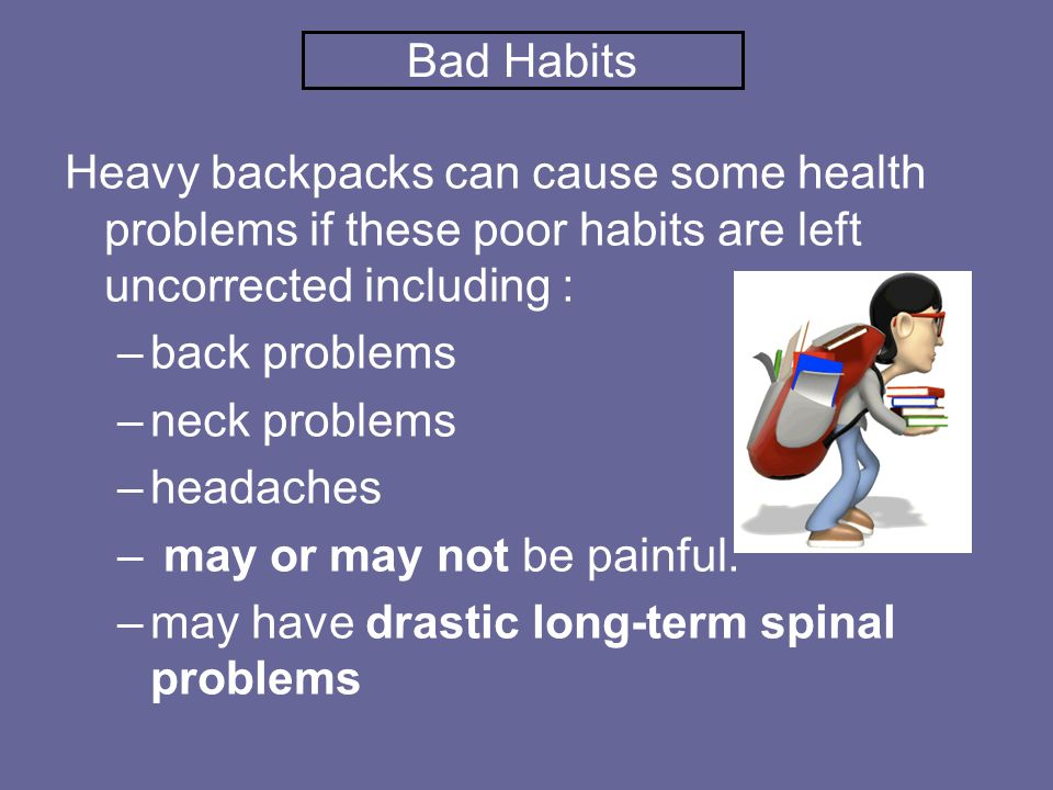 Bad Habits Heavy backpacks can cause some health problems if these poor habits are left uncorrected including : –back problems –neck problems –headaches – may or may not be painful.