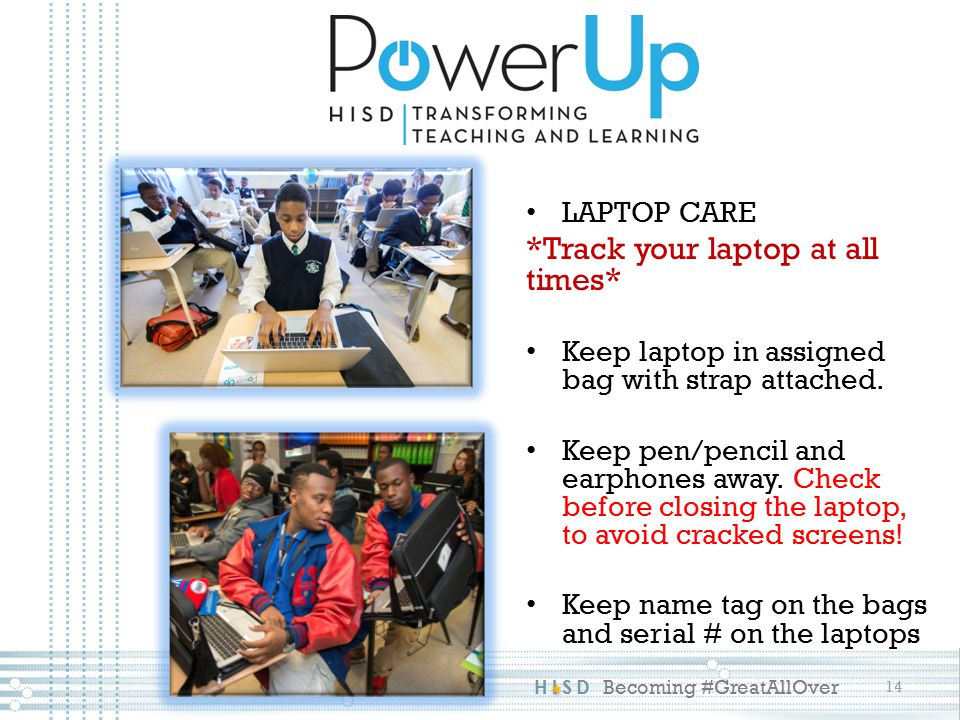 HISD Becoming #GreatAllOver 14 LAPTOP CARE *Track your laptop at all times* Keep laptop in assigned bag with strap attached.
