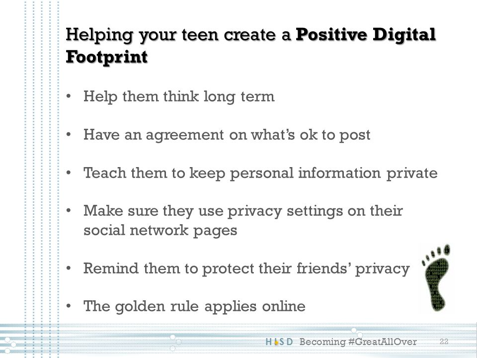 HISD Becoming #GreatAllOver 22 Helping your teen create a Positive Digital Footprint Help them think long term Have an agreement on what's ok to post Teach them to keep personal information private Make sure they use privacy settings on their social network pages Remind them to protect their friends' privacy The golden rule applies online