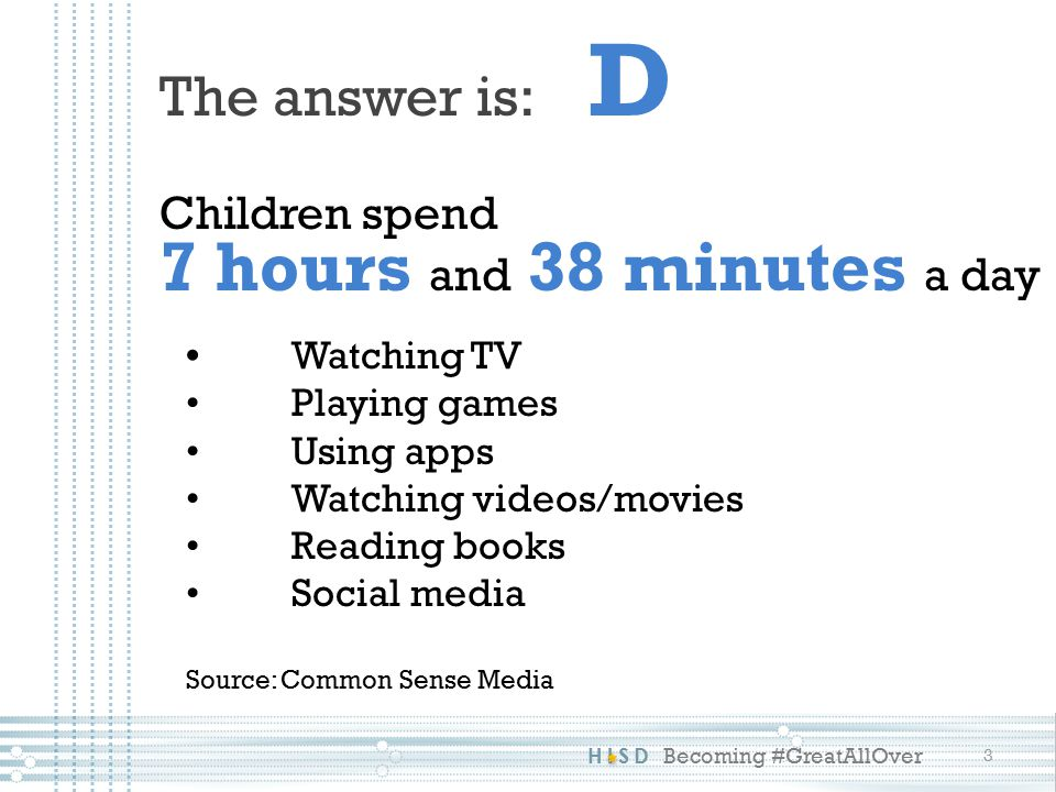 HISD Becoming #GreatAllOver The answer is: D Children spend 7 hours and 38 minutes a day Watching TV Playing games Using apps Watching videos/movies Reading books Social media Source: Common Sense Media 3
