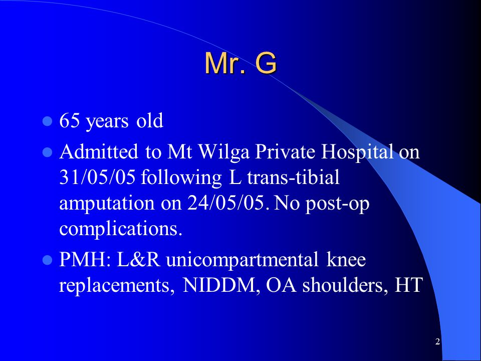 2 Mr. G 65 years old Admitted to Mt Wilga Private Hospital on 31/05/05 following L trans-tibial amputation on 24/05/05. No post-op complications. PMH:
