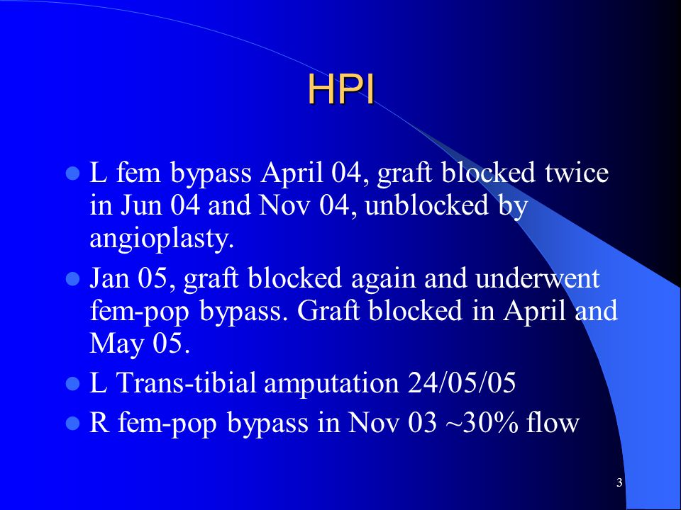 3 HPI L fem bypass April 04, graft blocked twice in Jun 04 and Nov 04, unblocked by angioplasty. Jan 05, graft blocked again and underwent fem-pop byp