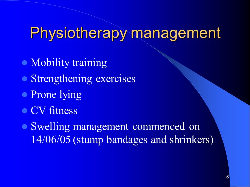 6 Physiotherapy management Mobility training Strengthening exercises Prone lying CV fitness Swelling management commenced on 14/06/05 (stump bandages and shrinkers)
