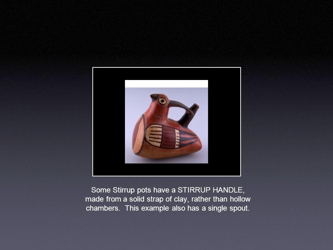 Some Stirrup pots have a STIRRUP HANDLE, made from a solid strap of clay, rather than hollow chambers.