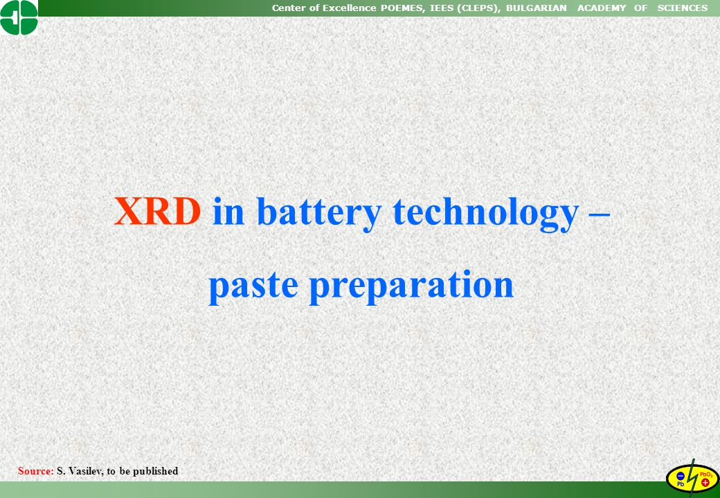 Center of Excellence POEMES, IEES (CLEPS), BULGARIAN ACADEMY OF SCIENCES XRD in battery technology – paste preparation Source: S. Vasilev, to be publi